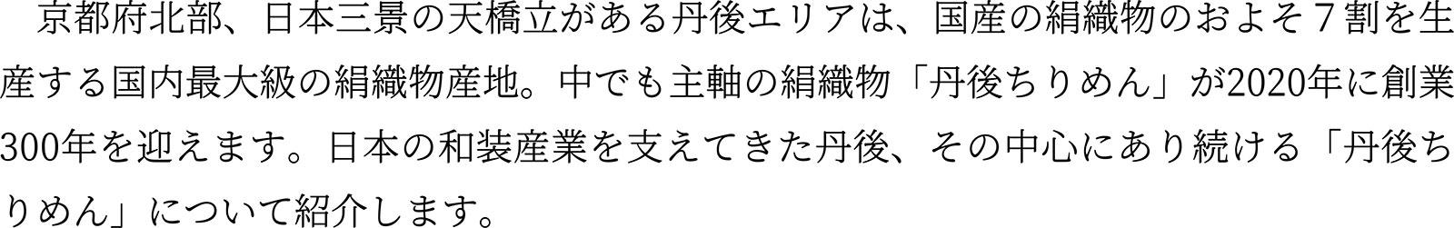 京都府北部、日本三景の天橋立がある丹後エリアは、国産の絹織物のおよそ7割を生産する国内最大級の絹織物産地。中でも主軸の絹織物「丹後ちりめん」が2020年に創業300年を迎えます。日本の和装産業を支えてきた丹後、その中心にあり続ける「丹後ちりめん」について紹介します。
